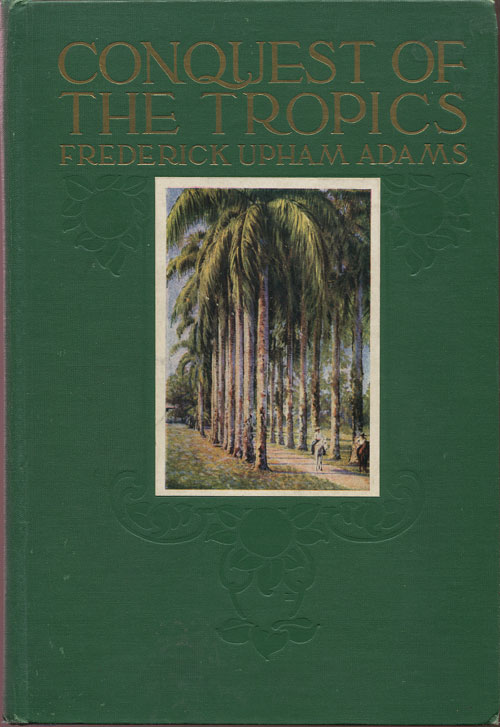 ADAMS F.U. Conquest of the Tropics. - The story of the creative enterprises conducted by the United Fruit Co.