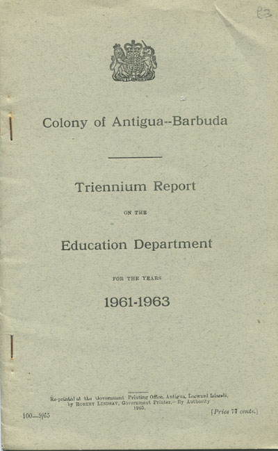 ANTIGUA Colony of Antigua-Barbuda. - Triennium report on the education department for the years 1961-3
