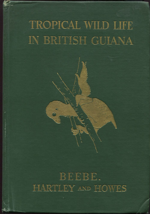 BEEBE W. and HARTLEY G.I. and HOWES P.G. Tropical Wild Life in British Guiana - with an introduction by Colonel Theodore Roosevelt.