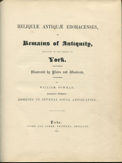 BOWMAN W. Reliquiae antiquae Eboracenses, - or remains of antiquity, relating to the county of York.  Illustrated by plates and woodcuts.