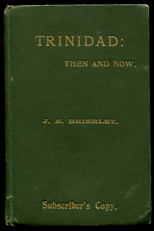 BRIERLEY J.N. Trinidad:  Then and Now. - Being a series of sketches in connection with the progress and prosperity of Trinidad, and personal reminiscenses of life in that island 1874-1912.