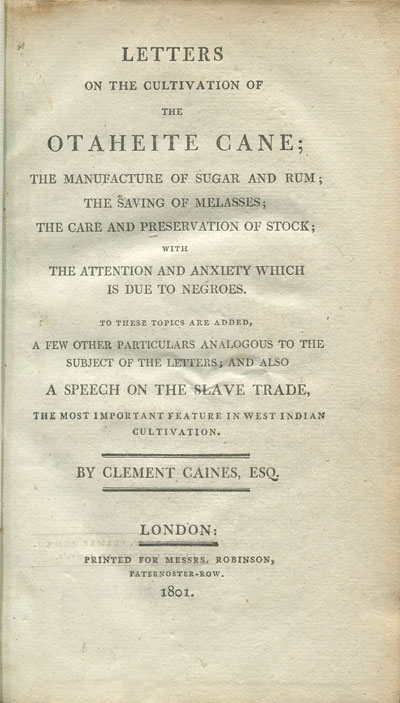 CAINES C. Letters on the cultivation of the Otaheite Cane; - the manufacture of sugar and rum;  the saving of melasses;  the care and preservation of stock;  with the attention and anxiety which is due to negroes.  To these topics are added , a few other particulars analogous to the subject of the letters;  and also a speech on the slave trade, the most important feature in West Indian cultivation.