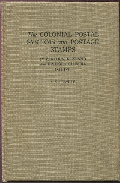 DEAVILLE A.S. The Colonial postal systems and postage stamps of Vancouver Island and British Columbia. - 1849 - 1871.  A sketch of the origin and early development of the postal service on the Pacific seaboard of British North America.