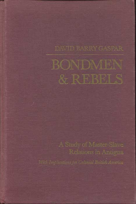 GASPAR David Barry Bondsmen and rebels. - A study of Master-Slave relations in Antigua with implications for Colonial British America.