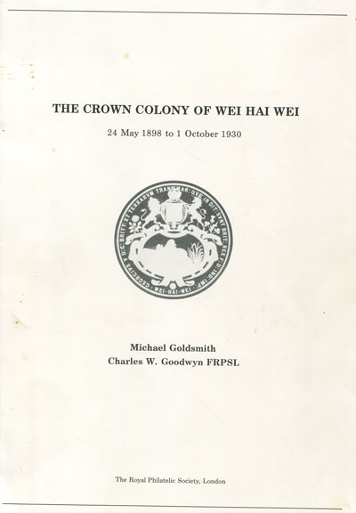 GOLDSMITH Michael and GOODWYN Charles W. The Crown Colony of Wei Hai Wei. - 24 May 1898 to 1 October 1930.
