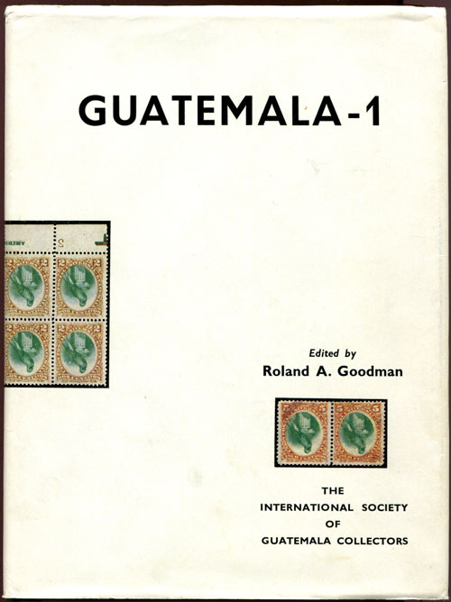 GOODMAN R.A. Guatemala - 1 - A handbook on the postal history and philately of Guatemala by the International Society of Guatemala Collectors.