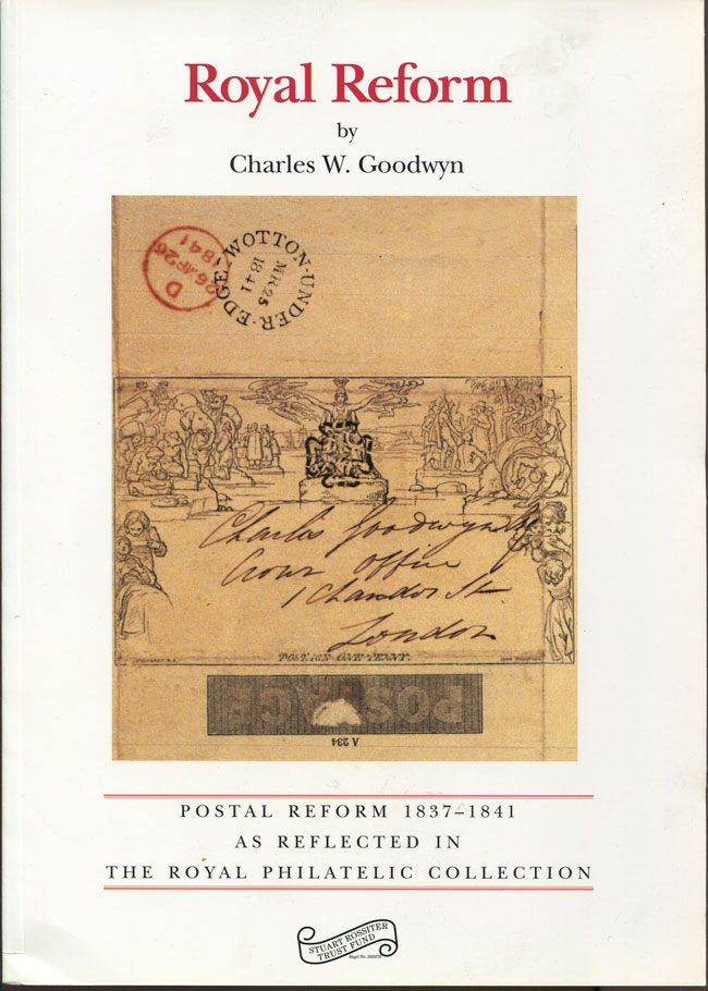 GOODWYN Charles W. Royal Reform. - Postal Reform 1837-1841 as reflected in the Royal Philatelic Collection.