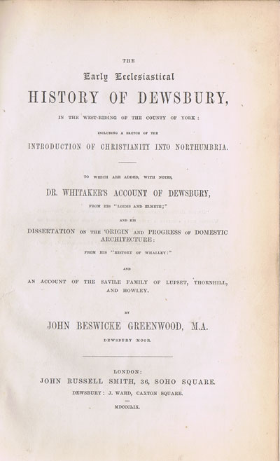 GREENWOOD J.B. The Early Ecclesiastical history of Dewsbury, - in the West Riding of the County of York:  including a sketch of the introduction of Christianity into Northumbria.  To which is added Dr Whitaker