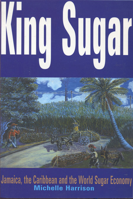 HARRISON Michelle King Sugar. - Jamaica, the Caribbean and the World Sugar Economy.