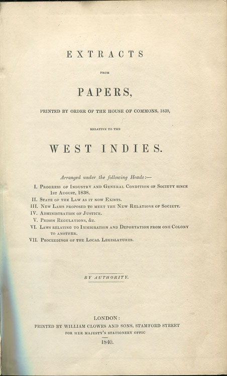 HMSO Extracts from Papers, - printed by order of the House of Commons, 1839, relative to the West Indies.  Arranged under the following Heads:-  1.  Progress of Industry and General Condition of Society since 1st August, 1838.  2.  State of the Law as it now stands.  3.  New Laws proposed to meet the new relations of society.  4.  Administration of Justice.  5.  Prison regulations, &c.  6.  Laws relating to Immigration and Deportation from one Colony to another.  7.  Proceedings of the Legal Legislatures.