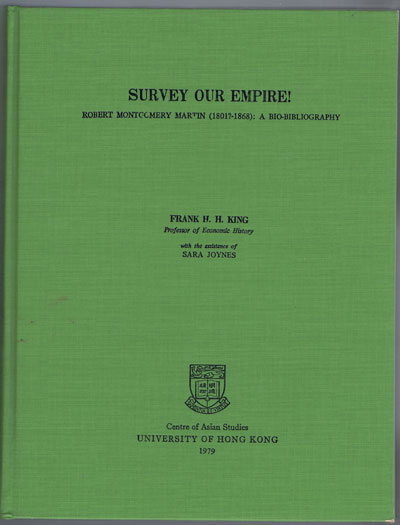 KING F.H.H. Survey our Empire! - Robert Montgomery Martin (1801?-1868) A bio-bibliography.
