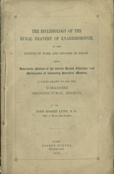 LUNN J.R. The Ecclesiology of the Royal Deanery of Knaresborough, - in the County of York and Diocese of Ripon:  being descriptive notices of the several Parish Churches and Memoranda of interesting Parochial Matters.  A paper drawn up for the Yorkshire Architectural Society