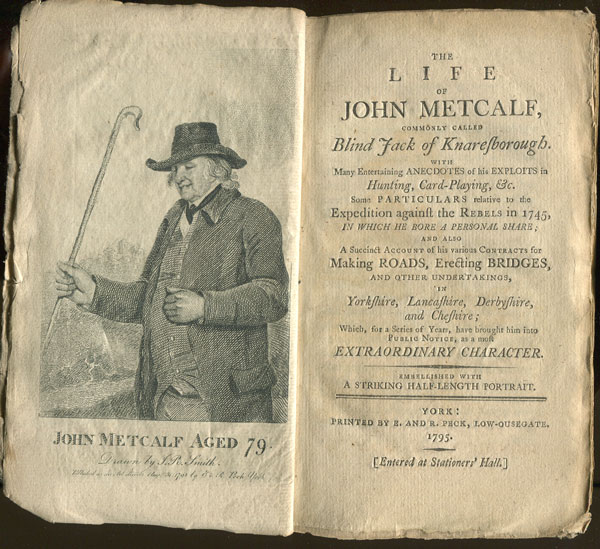 METCALFE J. The life of John Metcalfe, - commonly called Blind Jack of Knaresborough.  With many entertaining anecdotes of his exploits in hunting, card-playing, etc.  Some particulars relative to the expedition against the Rebels in 1745, in which he bore a personal share;  and also a succinct account of his various contracts for making Roads, erecting Bridges, and other undertakings, in Yorkshire, Lancashire, Derbyshire, and Cheshire;  which for a series of years, have brought him into public notice, as a most extraordinary character.