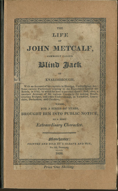 METCALFE J. The life of John Metcalfe, - commonly called Blind Jack of Knaresborough.  With an account of his exploits in hunting, card-playing, &c.  Some curious particulars relating to the Expedition against the Rebels in 1745, in which he bore a personal share:  And, also, a succinct Account of his various Contracts for making Roads, errecting bridges, and other Undertakings, in Yorkshire, Lancashire, Derbyshire, and Cheshire;  which for a series of Years, brought him into public notice, as a most extraordinary character