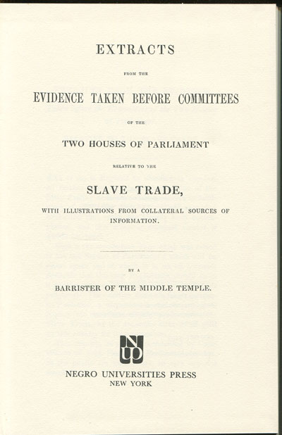 ANON Extracts from the evidence taken before committees of the two Houses of Parliament relative to the Slave Trade, - with illustrations from collateral sources of information.
