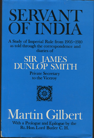 GILBERT M. Servant of India. A Study of Imperial rule from 1905-1910 as told through the correspondence and dairies of Sir James Dunlop Smith.