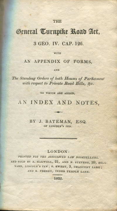 BATEMAN J. The General Turnpike Act, 3 Geo. IV, cap.126, with an Appendix of Forms and the Standing Orders of both Houses of Parliament with respect to private Road Bills., etc., to which are added, and Index and Notes.