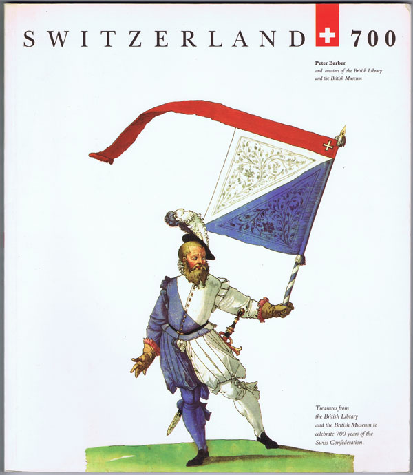 BARBER Peter Switzerland 700. - Treasures from the British Library and the British Museum to celebrate 700 years of the Swiss confederation.