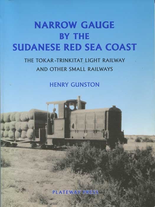 GUNSTON Henry Narrow Gauge by the Sudanese Red Sea Coast: The Tokar-Trinkitat Light Railway and Other Small Railways