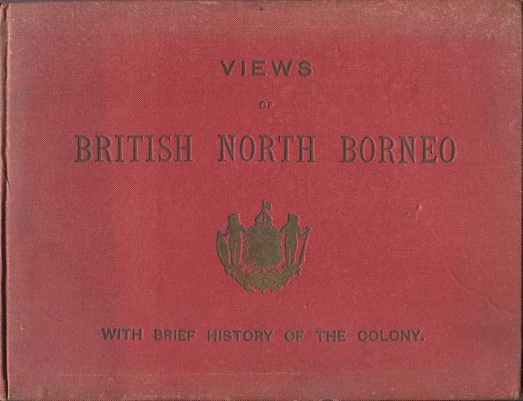 THE BRITISH NORTH BORNEO COMPANY Views of British North Borneo - with a brief history of the colony, compiled from official records.