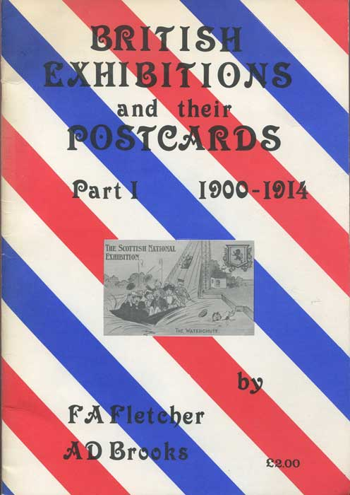 FLETCHER F.A. and BROOKS A.D. Britsh Exhibitions and their postcards. Part 1. 1900-1914