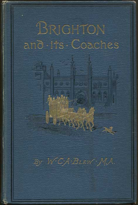 BLEW W.C.A. Brighton and its coaches. - A history of the London and Brighton road with some account of the provincial coaches that have run from Brighton.