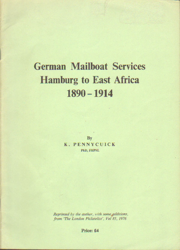 PENNYCUICK K. German Mailboat Services - Hamburg to East Africa 1890 - 1914.