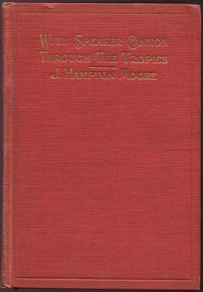 HAMPTON MOORE J. With Speaker Cannon through the Tropics. - A descriptive story of a voyage to the West Indies, Venezuela and Panama.