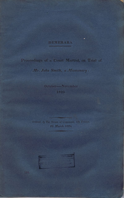 COLONIAL OFFICE Demerara. Proceedings of a Court Martial, on trial of Mr John Smith, a Missionary:  October - November 1823 + Further Papers.