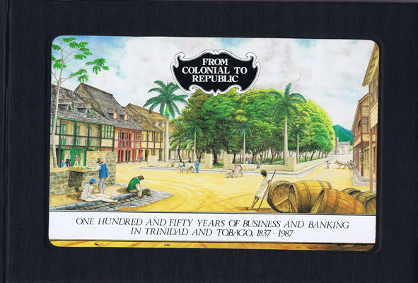 REPUBLIC BANK From Colonial to Republic: One hundred and fifty years of business and banking in Trinidad and Tobago, 1837-1987