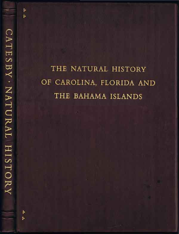 CATESBY Mark The Natural History of Carolina, Florida, and the Bahama Islands: - Containing the Figures of Birds, Beasts, Fishes, Serpents, Insects and Plants: