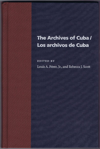 PEREZ Louis A. and SCOTT Rebecca J. The Archives of Cuba/Los Archivos De Cuba.