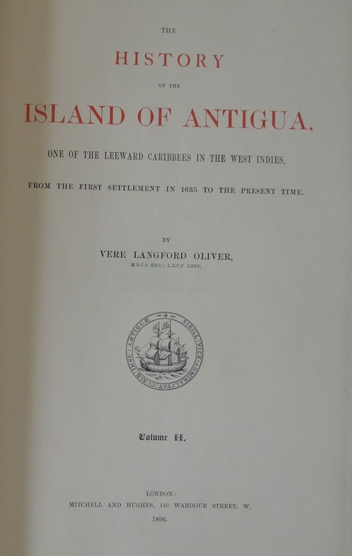 OLIVER Vere Langford The History of the Island of Antigua, one of the Leeward Caribbees in the West Indies, from the first settlement in 1635 to the present time.