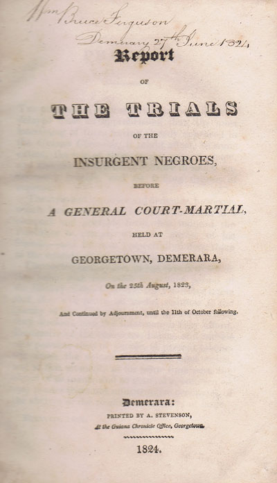 ANON Report of the Trials of the Insurgent Negroes, before a General Court-Martial, held at Georgetown, Demerara, on the 25th August, 1823, and continued by Adjournment, until the 11th of October following.