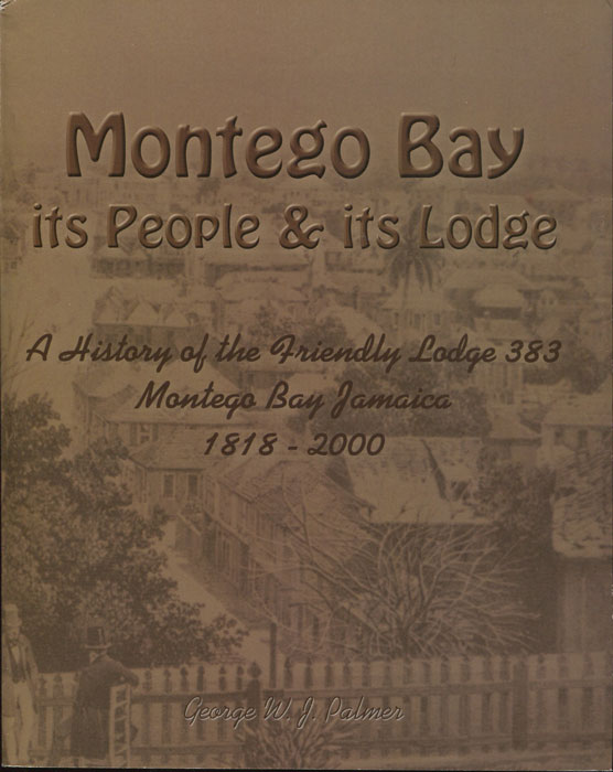 PALMER George W.J. Montego Bay. Its People & its Lodge. A history of the Friendly Lodge 383, Montego Bay, Jamaica, 1818-2000.