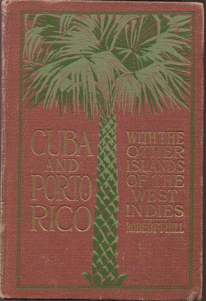 HILL Robert T. Cuba and Porto Rico, with the Other Islands of the West Indies