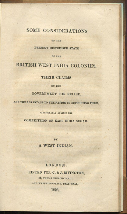 CLARKE Simon H. Some Considerations on the present distressed state of the British West India Colonies, their claims on the Government for relief, and the advantage to the nation of supporting them, particularly against the competition of East India Sugar. - By a West Indian.