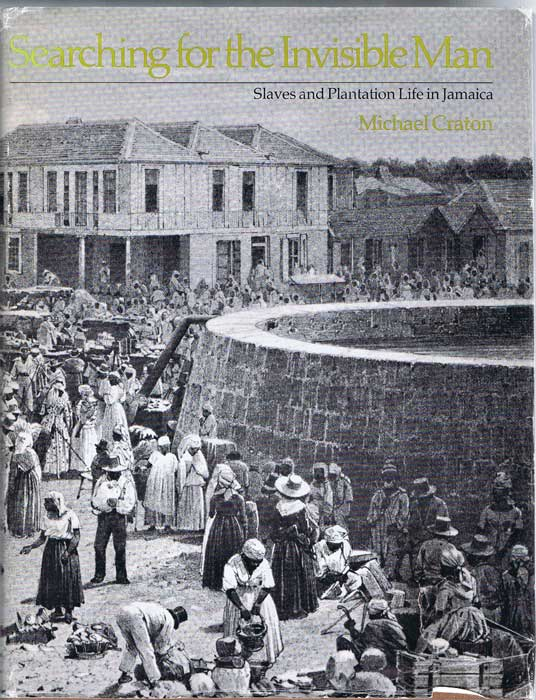 CRATON Michael Seaarching for the Invisible Man. Slaves and Plantation life in Jamaica.
