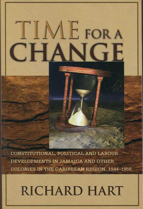 HART Richard Time for a Change: Constitutional, Political and Labour Developments in Jamaica and Other Colonies in the Caribbean Region, 1944-1955