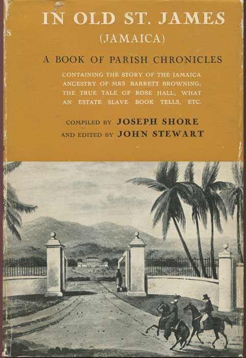 SHORE Joseph and STEWART John In old St James. - A book of Parish chronicles.  Containing the story of the Jamaica ancestry of Mrs Barrett Browning;  the true tale of Rose Hall;  what an estate slave-book tells, etc.