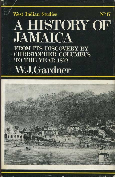 GARDNER W.J. A History of Jamaica from Its Discovery By Christopher Columbus to the Year 1872.  - Including an Account of its Trade and Agriculture; Sketches of the Manners, Habits, and Customs of all Classes of its Inhabitants