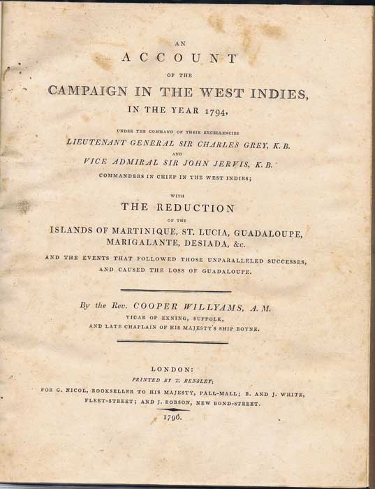 WILLYAMS Cooper An account of the campaign in the West Indies, in the year 1794, - under the command of their excellencies Lieut. General Sir Charles Grey, K.B. and Vice Admiral Sir John Jervis, K.B. commanders in chief in the West Indies; with the reduction of the islands of Martinique, St Lucia, Guadeloupe, Marigalante, Desiada, &c. and the events that followed those unparrelled successes, and caused the loss of Guadeloupe.