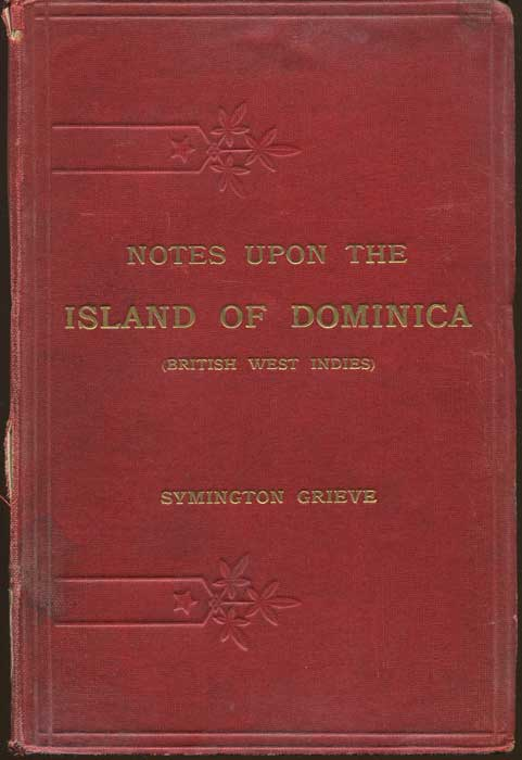 GRIEVE Symington Notes Upon the Island of Dominica (British West Indies);  - Containing Information for Settlers, Investors, Tourists, Naturalists, and Others With ... Crown Lands and Import and Export Duties.