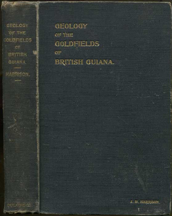 HARRISON J.B. The Geology of the Goldfields of British Guiana. With Historical, Geographical, and other Chapters. With an Appendix Giving the Laws and Regulations Governing the Mining Industry.