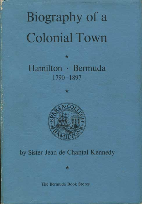 KENNEDY Sister Jean de Chantal Biography of a Colonial Town: Hamilton, Bermuda 1790-1897