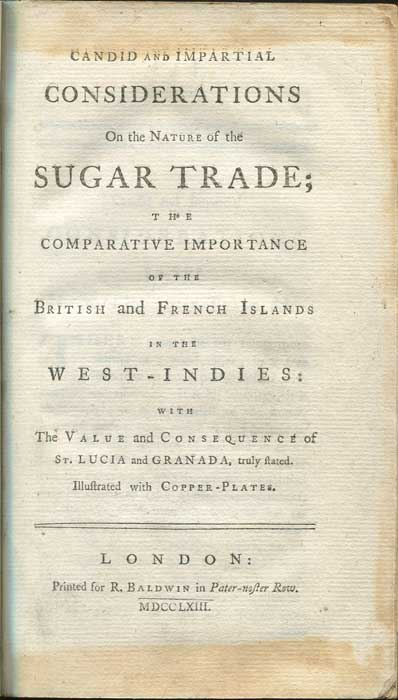 CAMPBELL John Candid and Impartial Considerations on the Nature of the Sugar Trade; The Comparative Importance of the British and French Islands in the West-Indies: with The Value and Consequence of St. Lucia and Granada, truly stated.