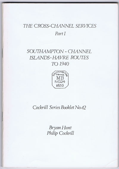 COCKRILL Philip and HUNT Bryan The Cross Channel Services Part 1. - Southampton - Channel Islands - Havre Routes to 1940.