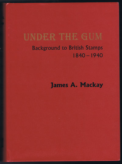 MACKAY James A. Under the Gum. Background to British Stamps 1840-1940
