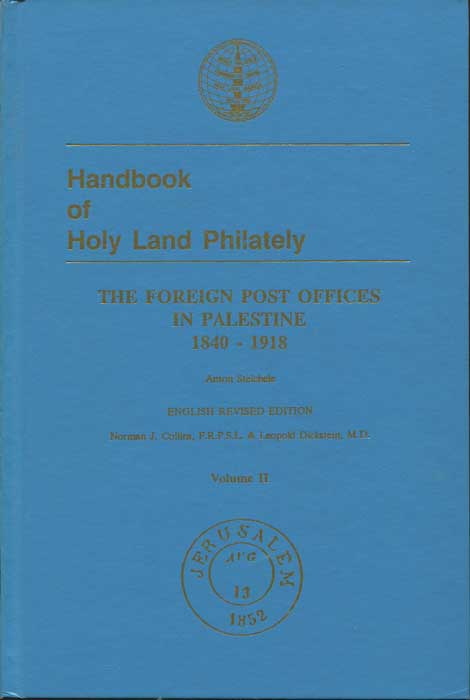 STEICHELE Anton and COLLINS Norman J. & DICKSTEIN Leopold Handbook of Holy Land Philately. The Foreign Post Offices in Palestine 1840 - 1918. Vol. II