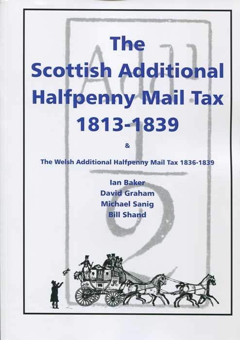 BAKER Ian and GRAHAM David The Scottish Additional Halfpenny Mail Tax 1813-1839 - & the Welsh Additional Halfpenny Mail Tax 1836-1839